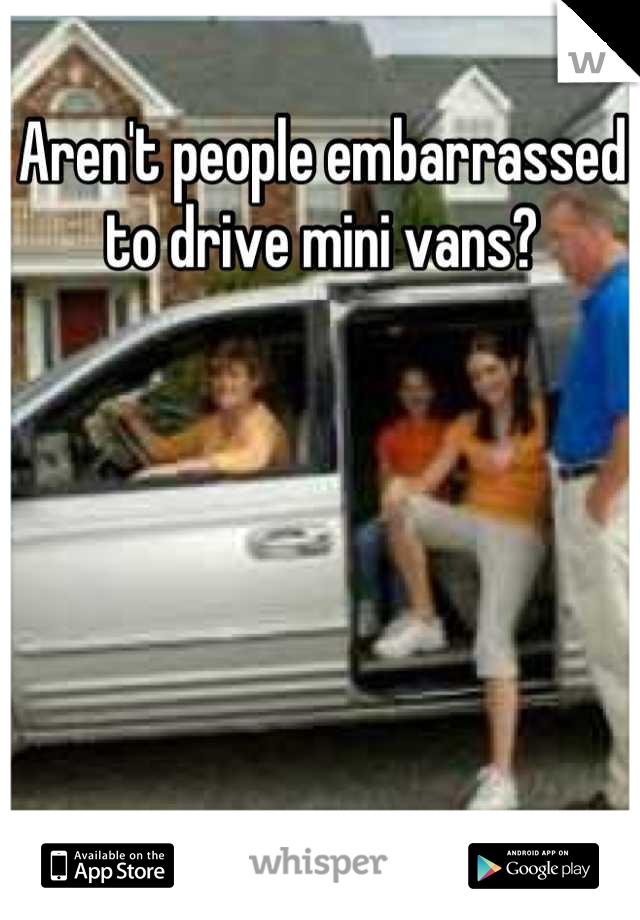 Aren't people embarrassed to drive mini vans?