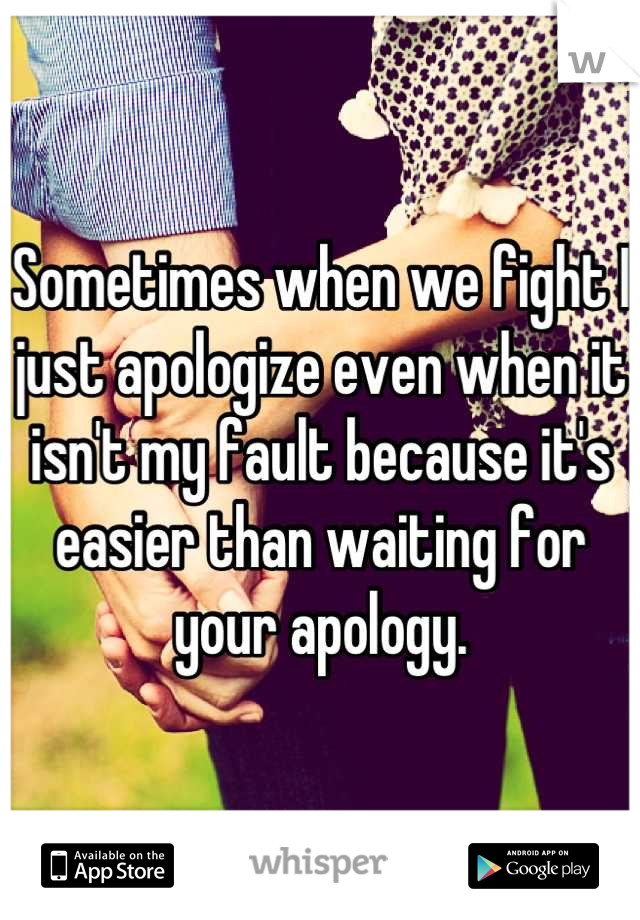 Sometimes when we fight I just apologize even when it isn't my fault because it's easier than waiting for your apology.