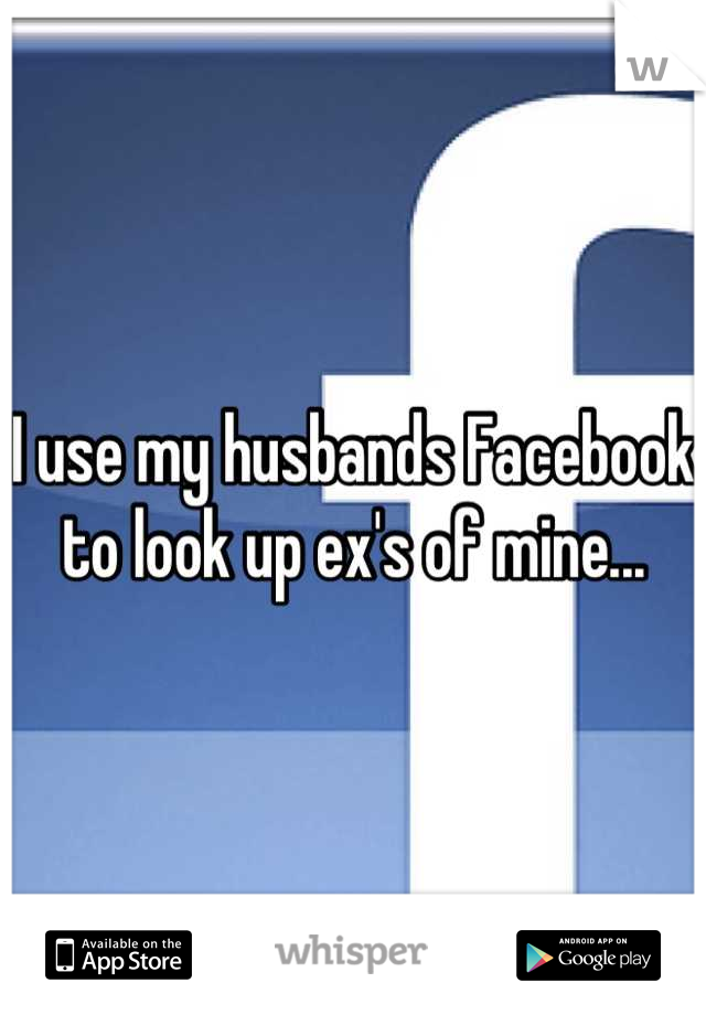 I use my husbands Facebook to look up ex's of mine...