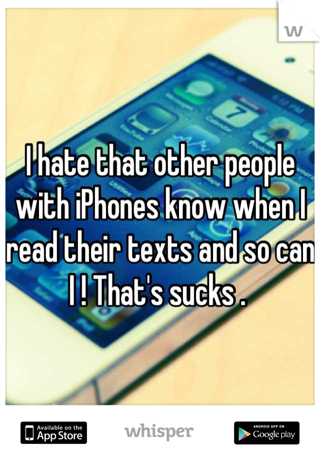 I hate that other people with iPhones know when I read their texts and so can I ! That's sucks .