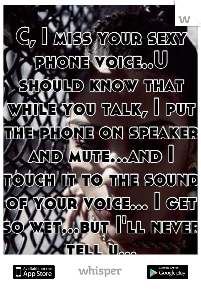 C, I miss your sexy phone voice..U should know that while you talk, I put the phone on speaker and mute...and I touch it to the sound of your voice... I get so wet...but I'll never tell u...