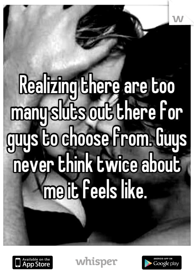 Realizing there are too many sluts out there for guys to choose from. Guys never think twice about me it feels like.