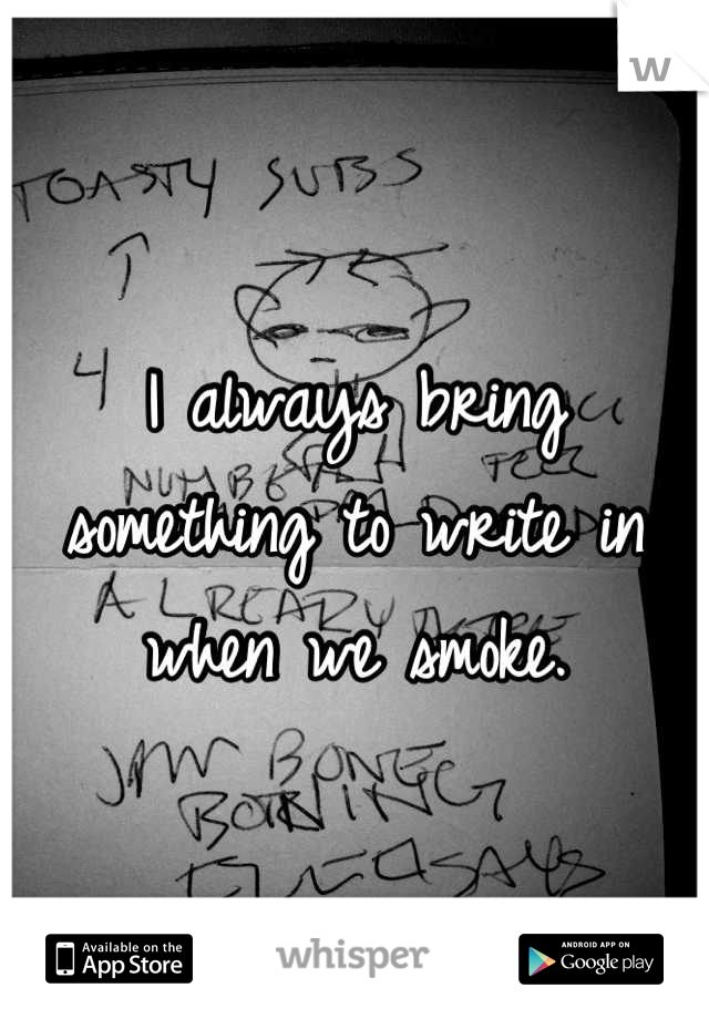 I always bring something to write in when we smoke.