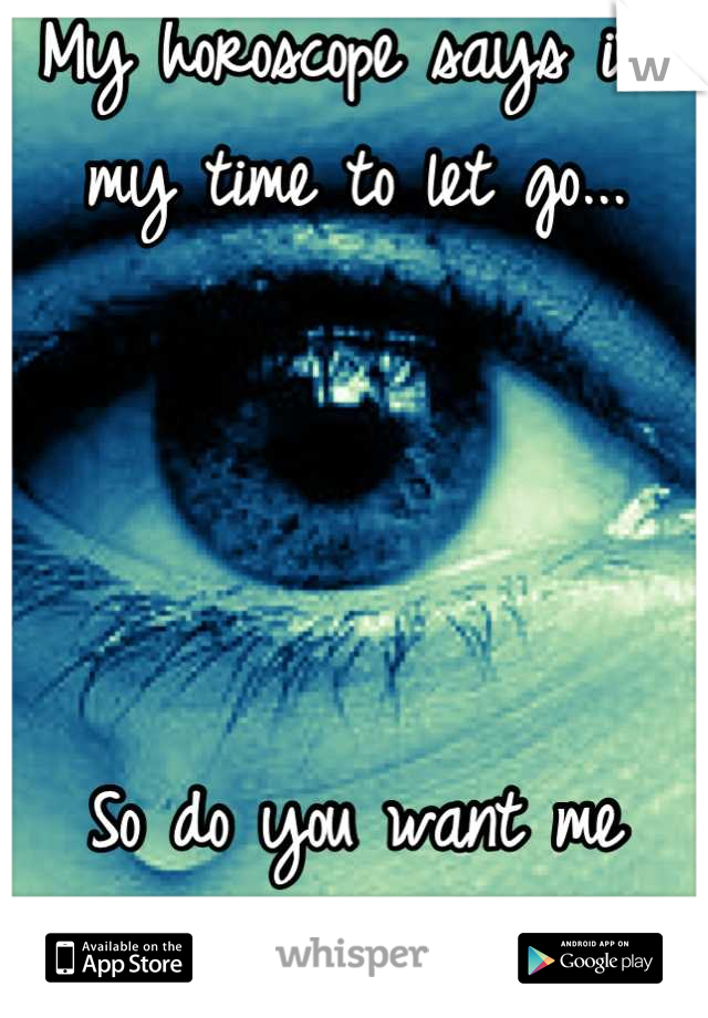 My horoscope says its my time to let go...     So do you want me  or not?