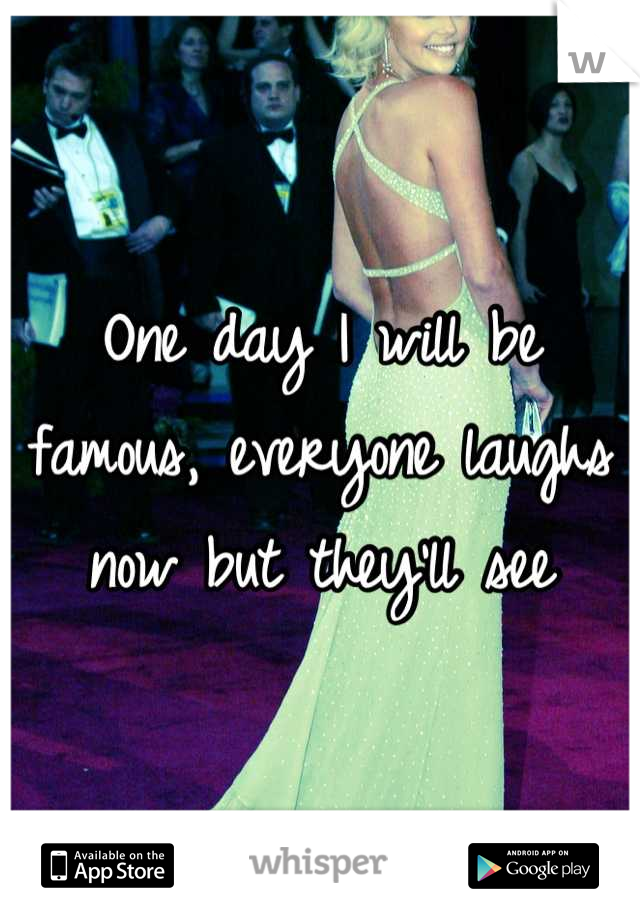 One day I will be famous, everyone laughs now but they'll see