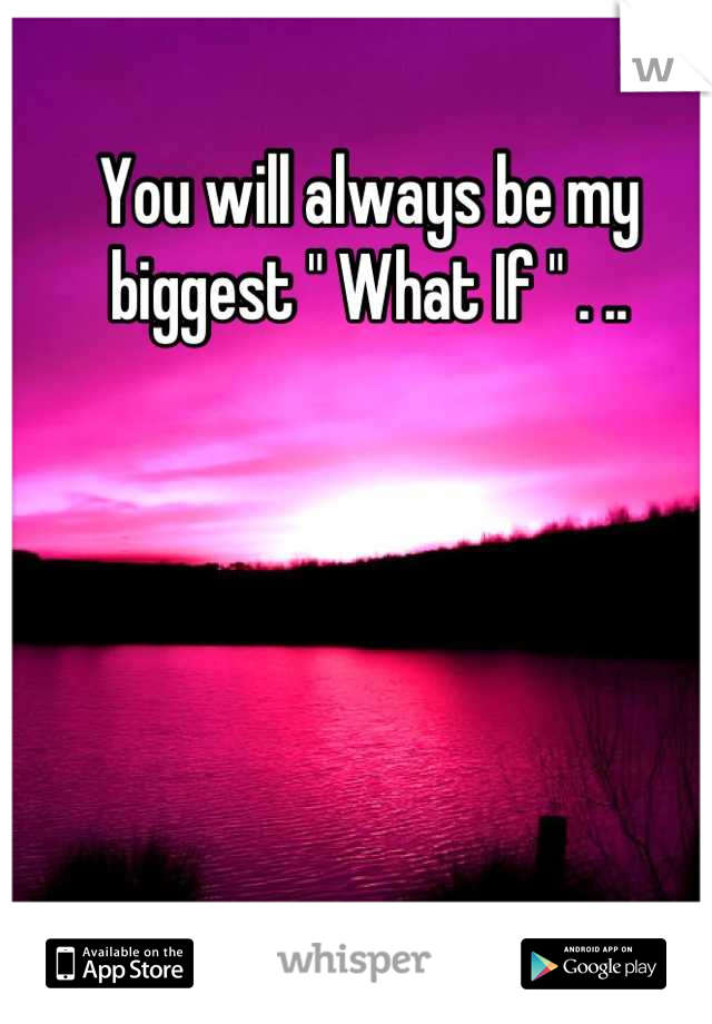 "You will always be my biggest "" What If "" . .."
