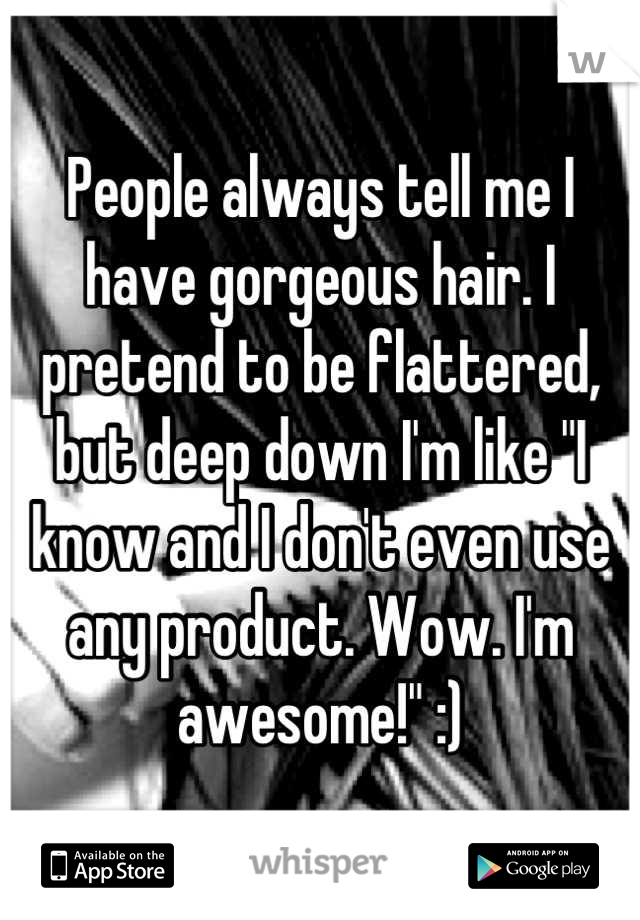 "People always tell me I have gorgeous hair. I pretend to be flattered, but deep down I'm like ""I know and I don't even use any product. Wow. I'm awesome!"" :)"
