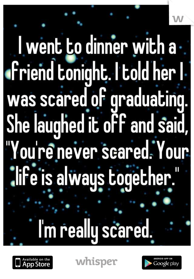 "I went to dinner with a friend tonight. I told her I was scared of graduating.  She laughed it off and said, ""You're never scared. Your life is always together.""  I'm really scared."