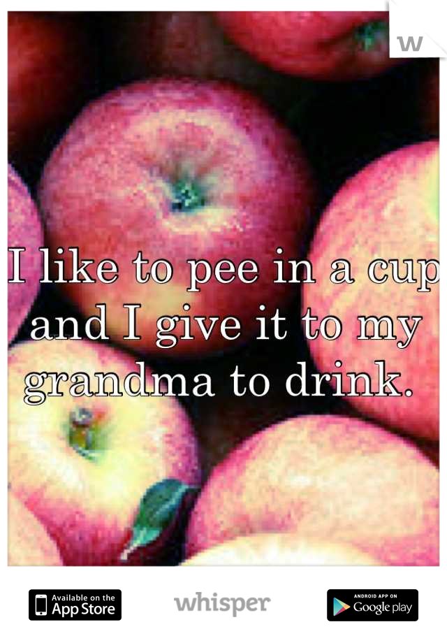 I like to pee in a cup and I give it to my grandma to drink.