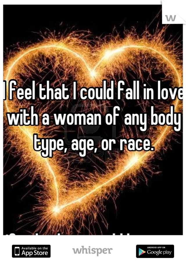 I feel that I could fall in love with a woman of any body type, age, or race.     If only they would have me