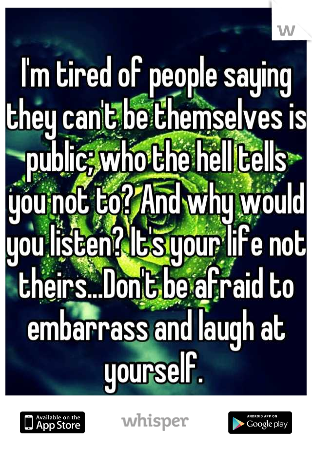 I'm tired of people saying they can't be themselves is public; who the hell tells you not to? And why would you listen? It's your life not theirs...Don't be afraid to embarrass and laugh at yourself.