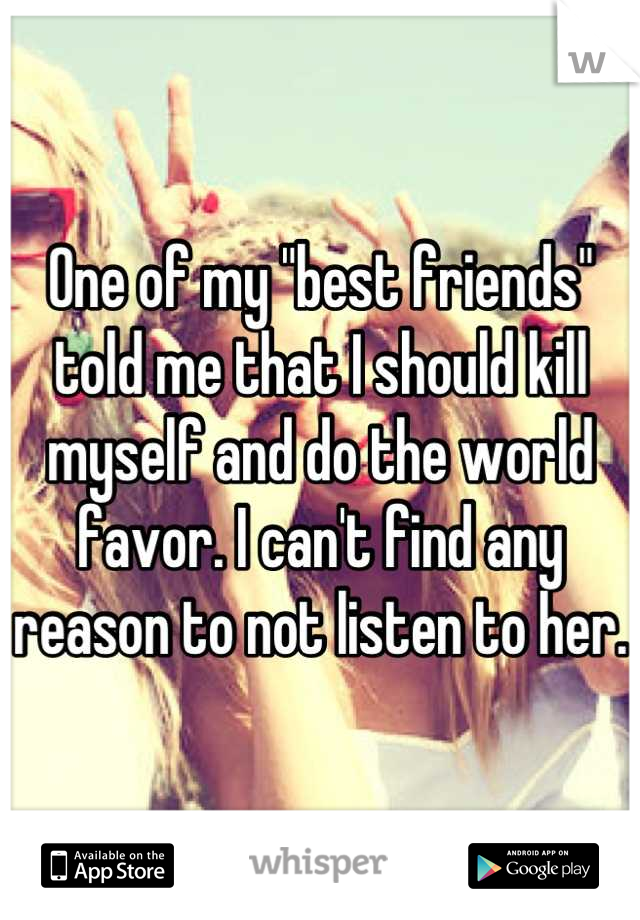 """One of my """"best friends"""" told me that I should kill myself and do the world favor. I can't find any reason to not listen to her."""
