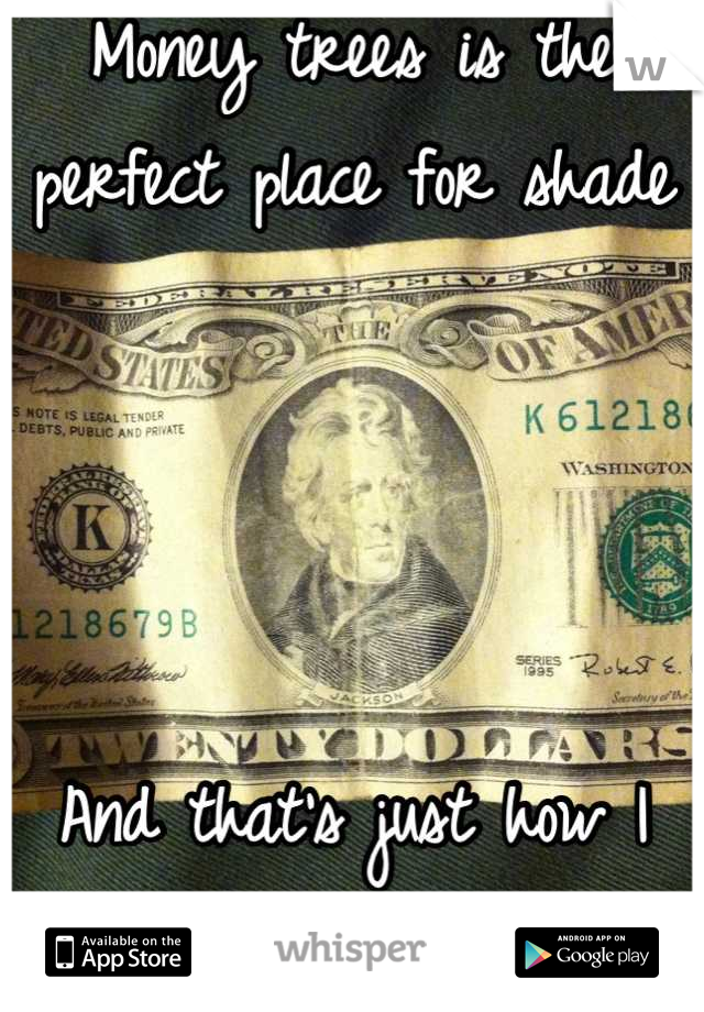 Money trees is the perfect place for shade      And that's just how I feel