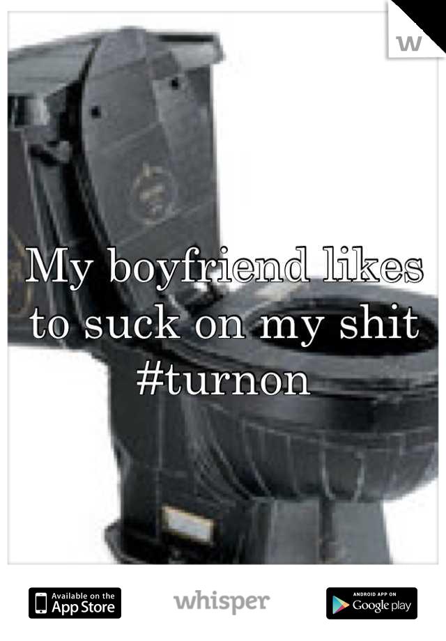 My boyfriend likes to suck on my shit #turnon