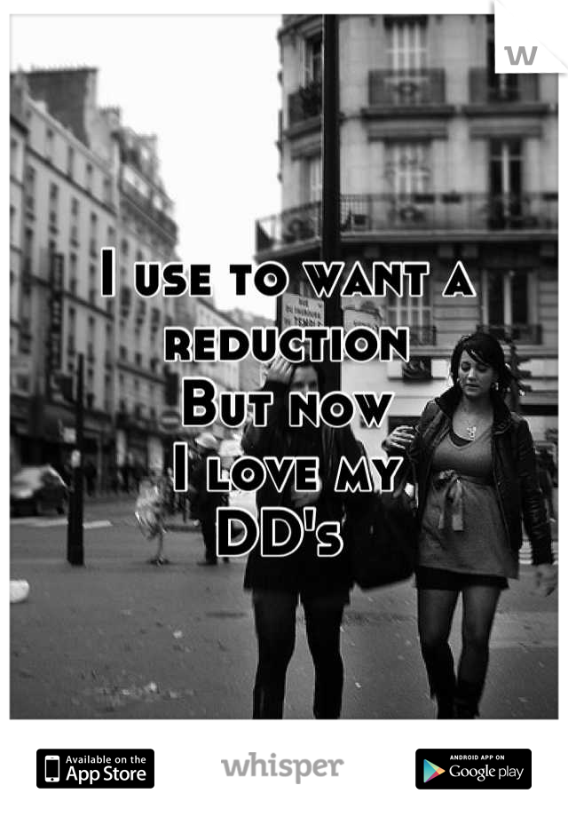 I use to want a reduction But now  I love my  DD's