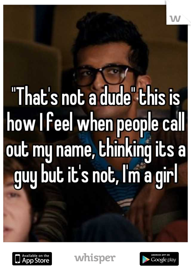"""That's not a dude"" this is how I feel when people call out my name, thinking its a guy but it's not, I'm a girl"