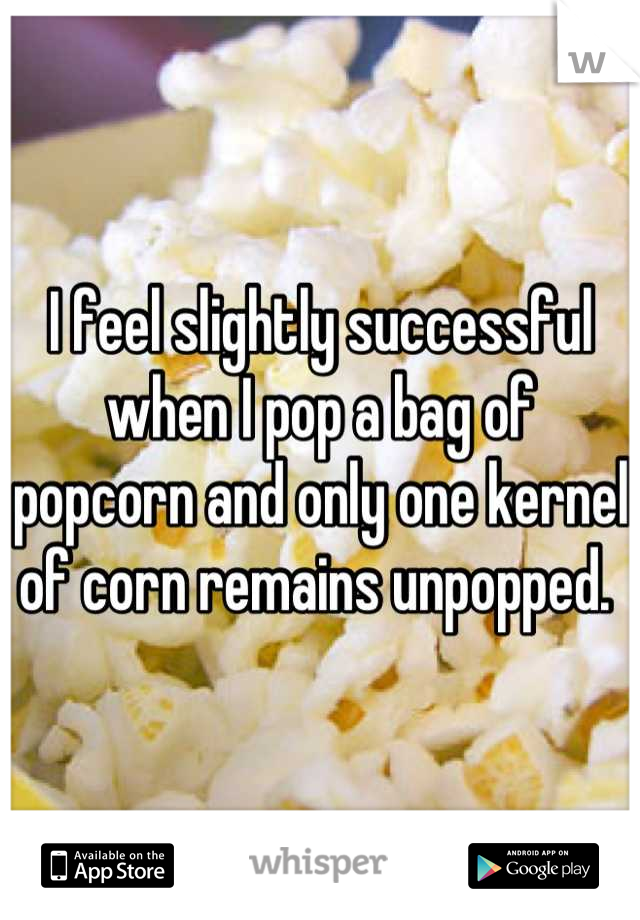 I feel slightly successful when I pop a bag of popcorn and only one kernel of corn remains unpopped.