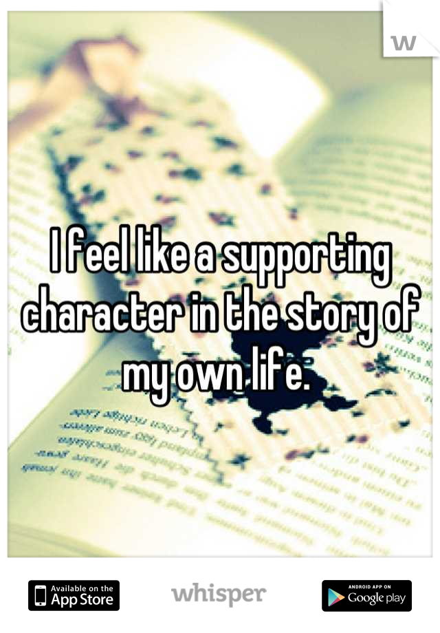 I feel like a supporting character in the story of my own life.