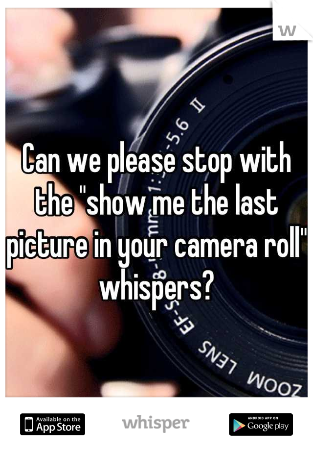 "Can we please stop with the ""show me the last picture in your camera roll"" whispers?"