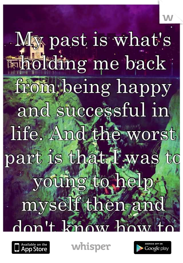 My past is what's holding me back from being happy and successful in life. And the worst part is that I was to young to help myself then and don't know how to help myself now.