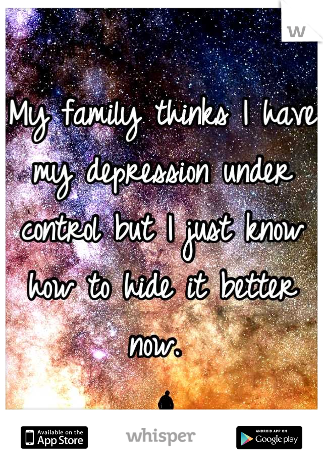 My family thinks I have my depression under control but I just know how to hide it better now.