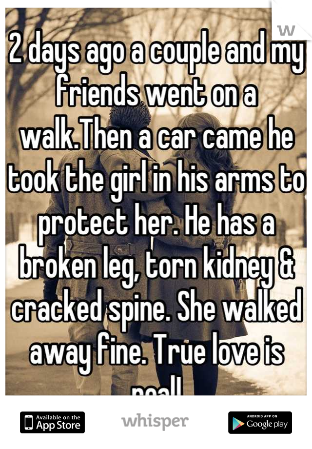 2 days ago a couple and my friends went on a walk.Then a car came he took the girl in his arms to protect her. He has a broken leg, torn kidney & cracked spine. She walked away fine. True love is real!
