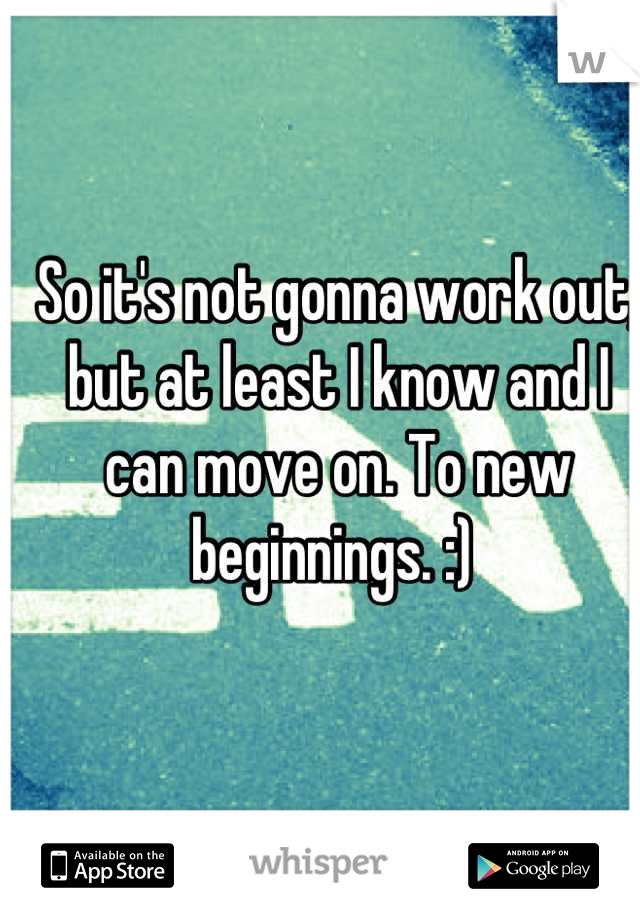 So it's not gonna work out, but at least I know and I can move on. To new beginnings. :)
