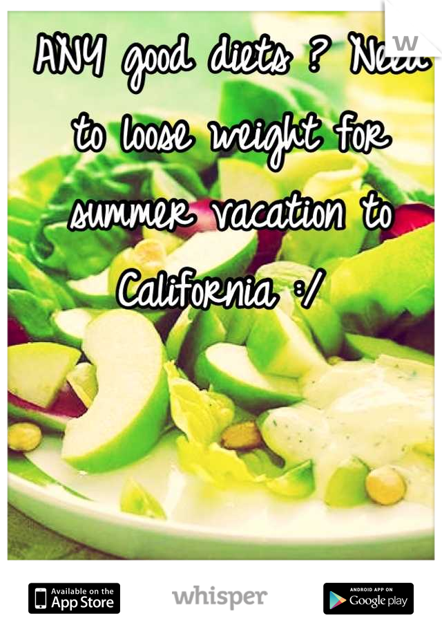 ANY good diets ? Need to loose weight for summer vacation to California :/