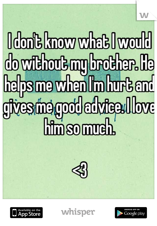 I don't know what I would do without my brother. He helps me when I'm hurt and gives me good advice. I love him so much.   <3