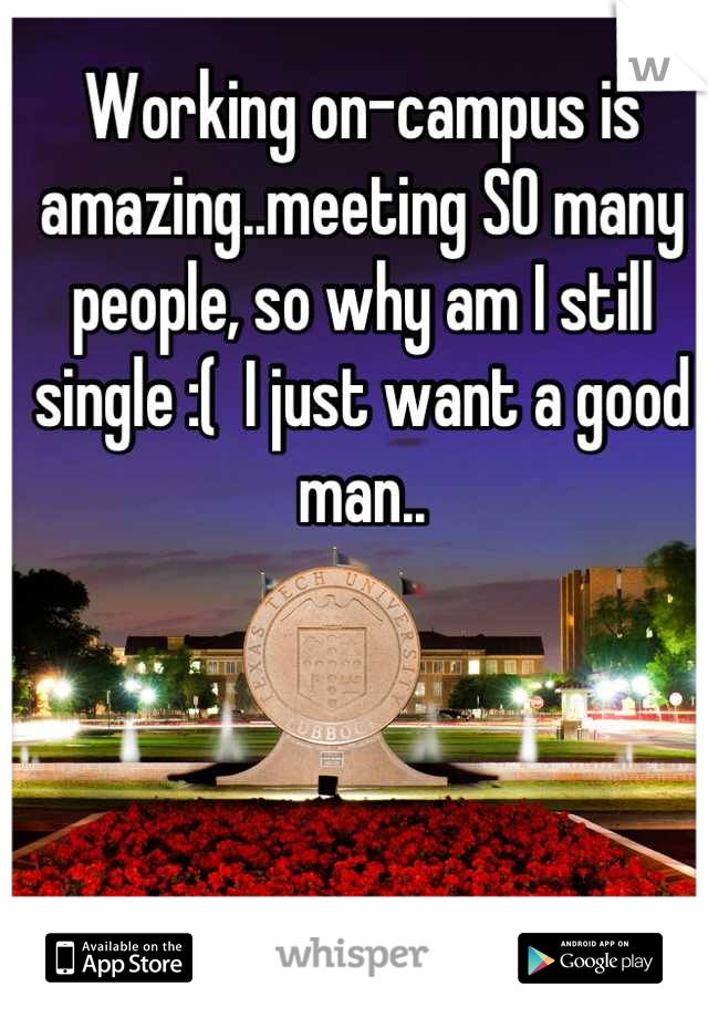 Working on-campus is amazing..meeting SO many people, so why am I still single :(  I just want a good man..