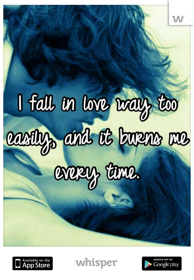 I fall in love way too easily, and it burns me every time.