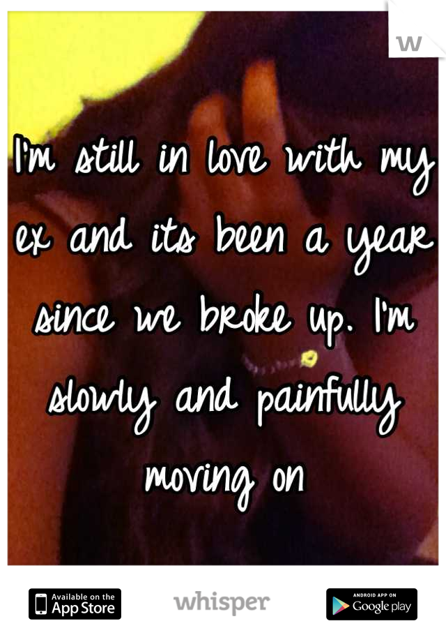 I'm still in love with my ex and its been a year since we broke up. I'm slowly and painfully moving on