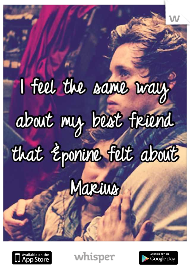 I feel the same way about my best friend that Èponine felt about Marius