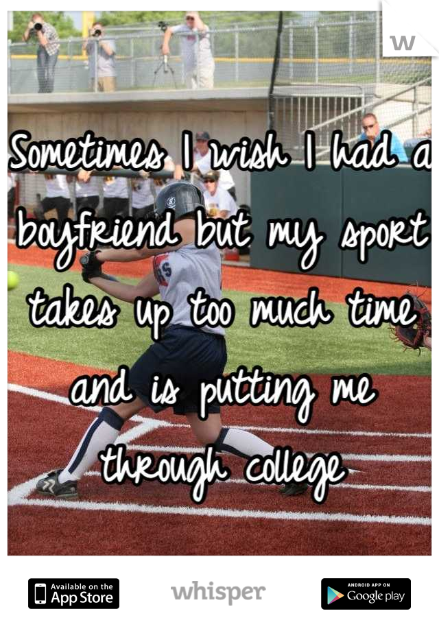 Sometimes I wish I had a boyfriend but my sport takes up too much time and is putting me through college