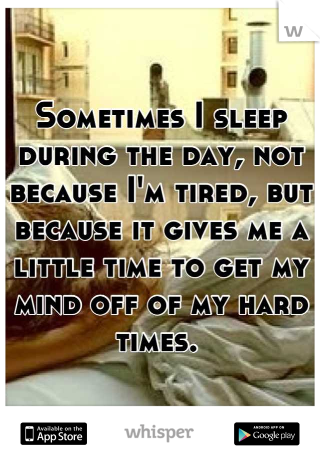Sometimes I sleep during the day, not because I'm tired, but because it gives me a little time to get my mind off of my hard times.