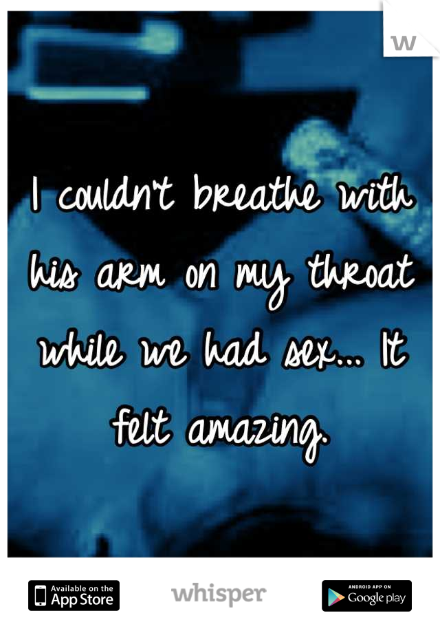 I couldn't breathe with his arm on my throat while we had sex... It felt amazing.