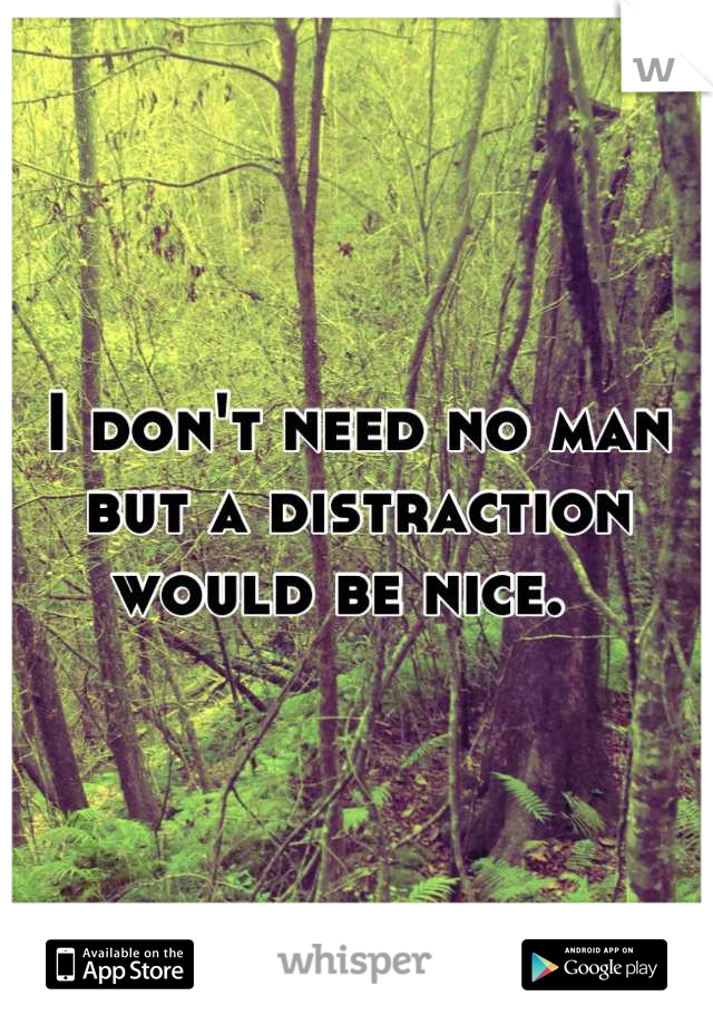 I don't need no man but a distraction would be nice.