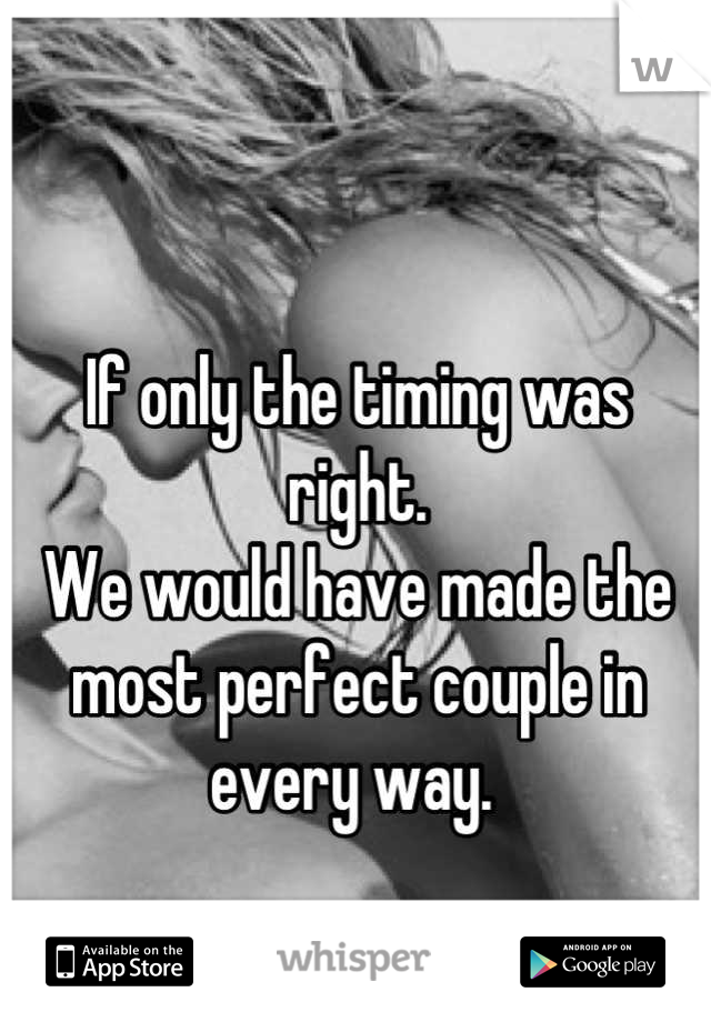 If only the timing was right.  We would have made the most perfect couple in every way.