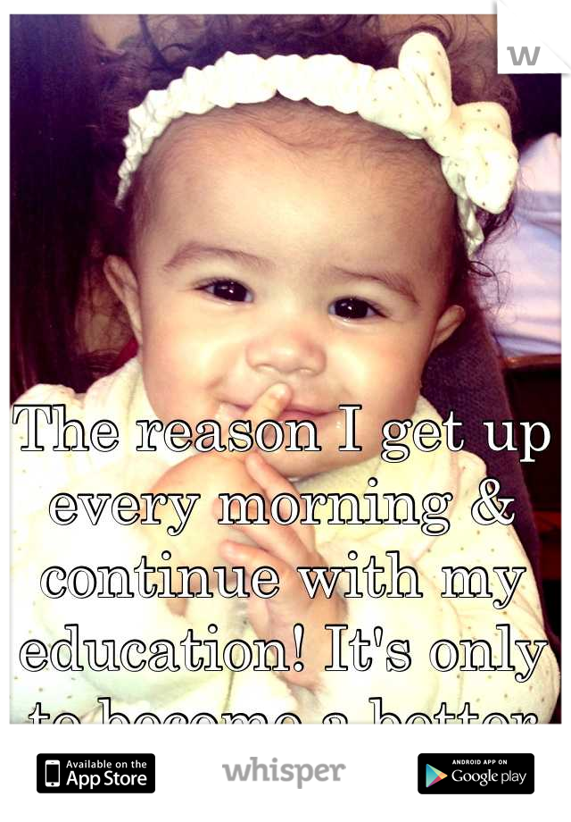 The reason I get up every morning & continue with my education! It's only to become a better person for myself & my daughter <3