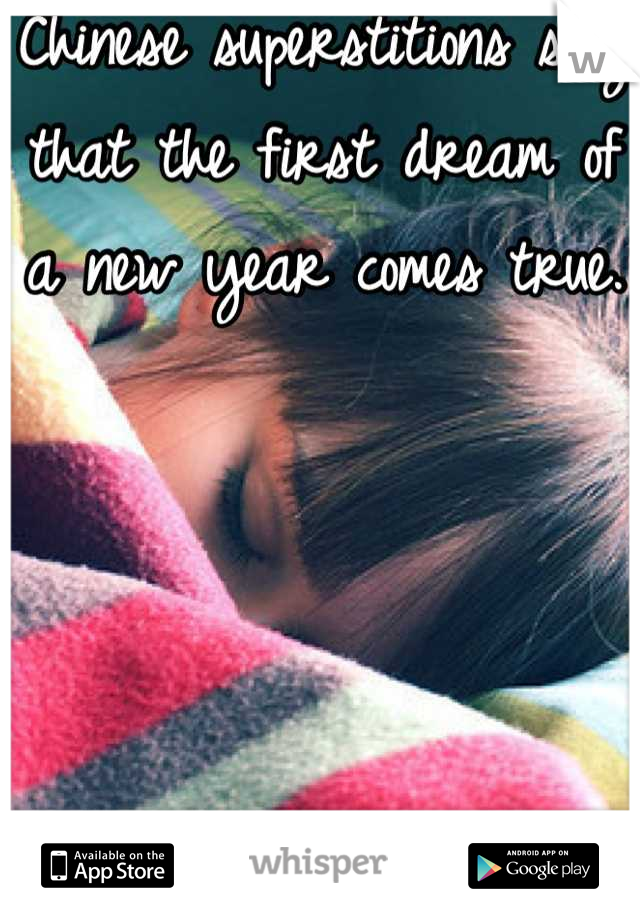Chinese superstitions say that the first dream of a new year comes true.