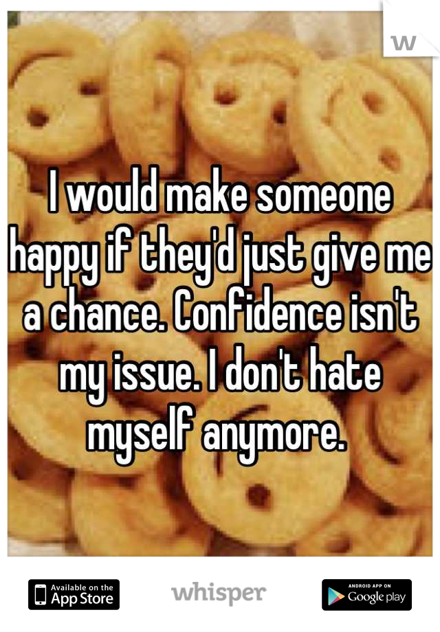 I would make someone happy if they'd just give me a chance. Confidence isn't my issue. I don't hate myself anymore.