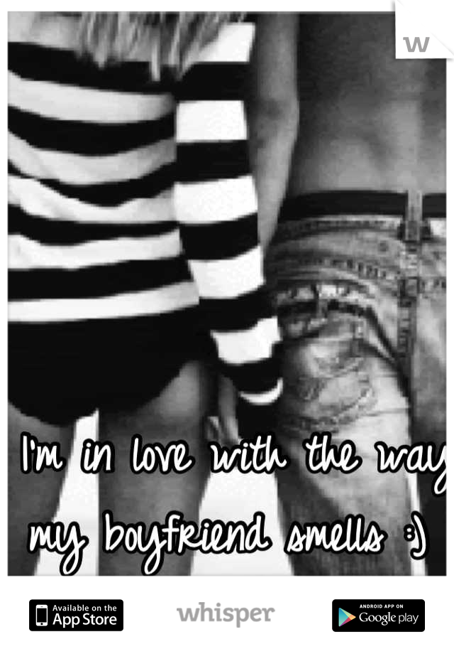 I'm in love with the way my boyfriend smells :)
