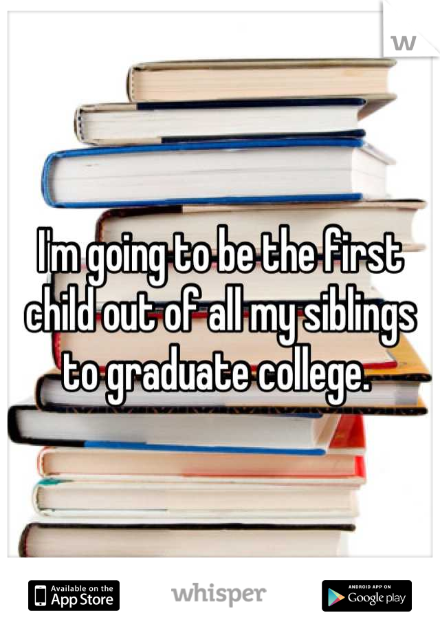 I'm going to be the first child out of all my siblings to graduate college.