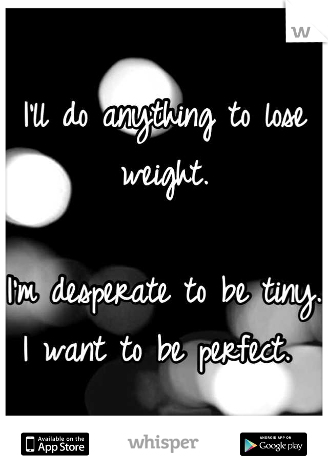 I'll do anything to lose weight.   I'm desperate to be tiny. I want to be perfect.