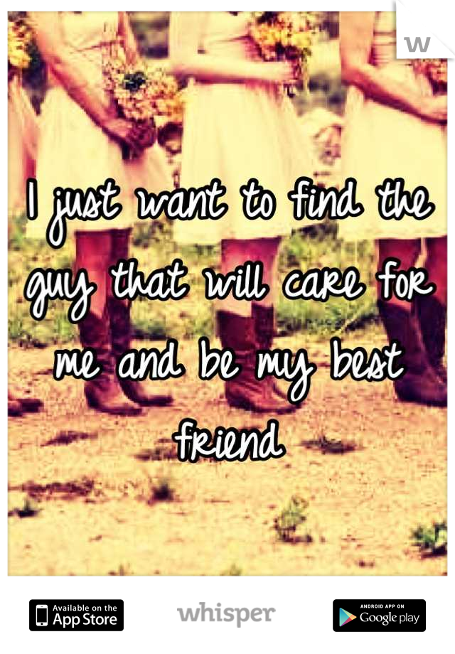 I just want to find the guy that will care for me and be my best friend