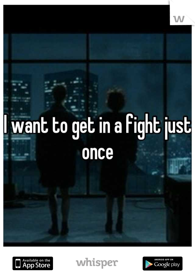 I want to get in a fight just once
