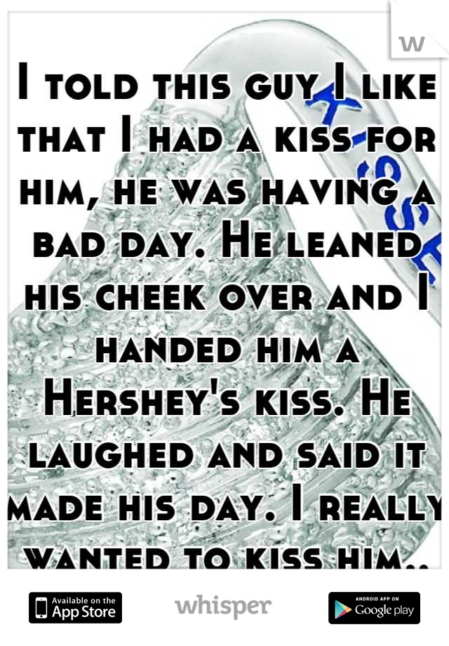 I told this guy I like that I had a kiss for him, he was having a bad day. He leaned his cheek over and I handed him a Hershey's kiss. He laughed and said it made his day. I really wanted to kiss him..