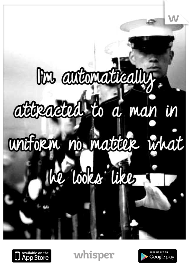 I'm automatically attracted to a man in uniform no matter what he looks like