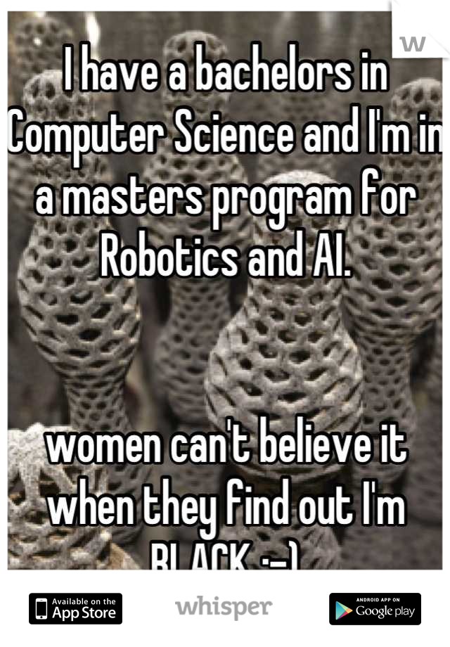 I have a bachelors in Computer Science and I'm in a masters program for Robotics and AI.    women can't believe it when they find out I'm BLACK :-)