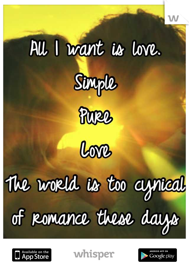 All I want is love. Simple Pure Love The world is too cynical of romance these days